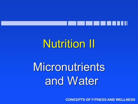 CONCEPTS OF FITNESS AND WELLNESS Nutrition II Micronutrients and Water.