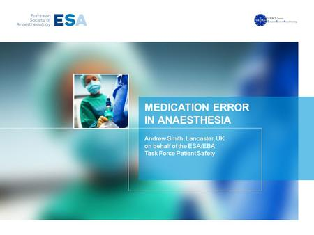 MEDICATION ERROR IN ANAESTHESIA Andrew Smith, Lancaster, UK on behalf of the ESA/EBA Task Force Patient Safety.