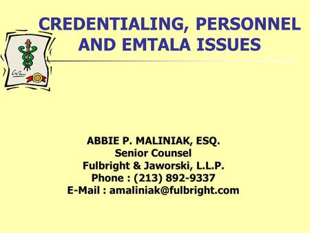 CREDENTIALING, PERSONNEL AND EMTALA ISSUES ABBIE P. MALINIAK, ESQ. Senior Counsel Fulbright & Jaworski, L.L.P. Phone : (213) 892-9337