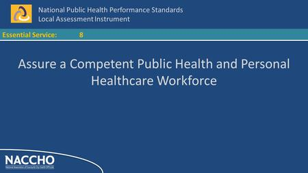 National Public Health Performance Standards Local Assessment Instrument Essential Service:8 Assure a Competent Public Health and Personal Healthcare Workforce.