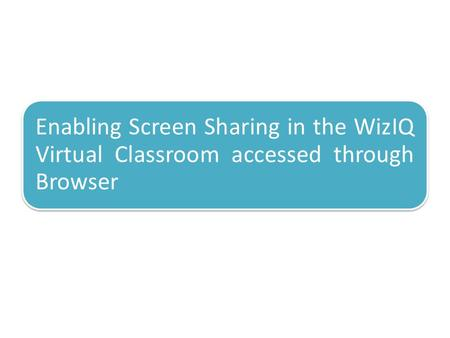 Enabling Screen Sharing in the WizIQ Virtual Classroom accessed through Browser.