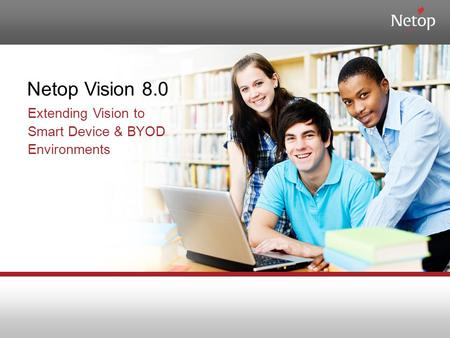 Netop Vision 8.0 Extending Vision to Smart Device & BYOD Environments.