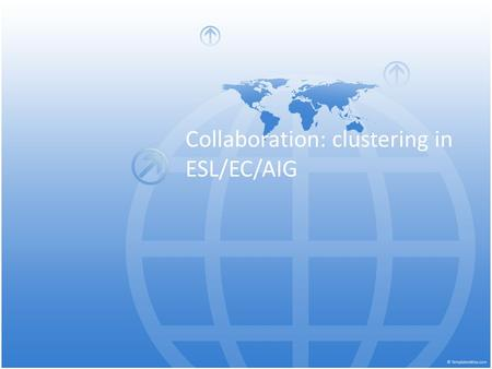 Collaboration: clustering in ESL/EC/AIG. Shared Vision 1.Teaching pair effectively uses a variety of co- teaching models. 2. Teachers vary the roles they.