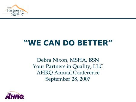 """WE CAN DO BETTER"" Debra Nixon, MSHA, BSN Your Partners in Quality, LLC AHRQ Annual Conference September 28, 2007."