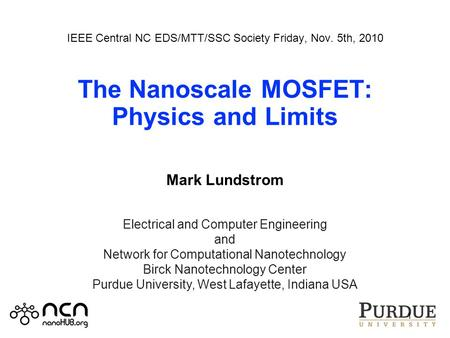 IEEE Central NC EDS/MTT/SSC Society Friday, Nov. 5th, 2010 The Nanoscale MOSFET: Physics and Limits Mark Lundstrom 1 Electrical and Computer Engineering.