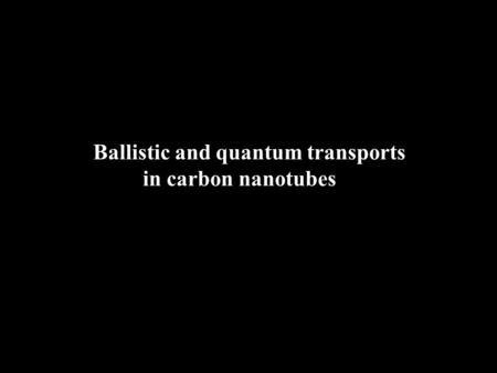 Ballistic and quantum transports in carbon nanotubes.
