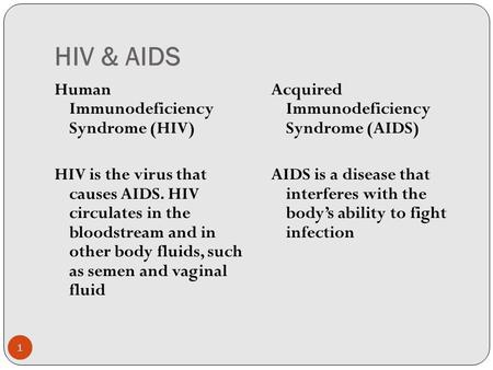 HIV & AIDS Human Immunodeficiency Syndrome (HIV) HIV is the virus that causes AIDS. HIV circulates in the bloodstream and in other body fluids, such as.