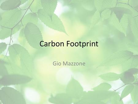 Carbon Footprint Gio Mazzone. What is Your Carbon Footprint? A person's carbon footprint is the amount of CO2 emissions that they have contributed to.