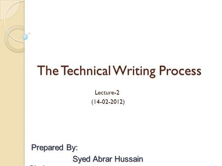The Technical Writing Process Lecture-2 (14-02-2012) Prepared By: Prepared By: Syed Abrar Hussain Shah.