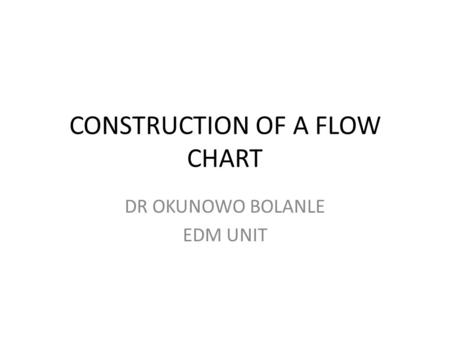 CONSTRUCTION OF A FLOW CHART DR OKUNOWO BOLANLE EDM UNIT.