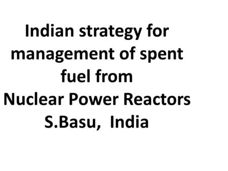 Indian strategy for management of spent fuel from Nuclear Power Reactors S.Basu, India.