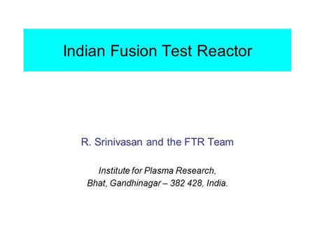 Indian Fusion Test Reactor R. Srinivasan and the FTR Team Institute for Plasma Research, Bhat, Gandhinagar – 382 428, India.