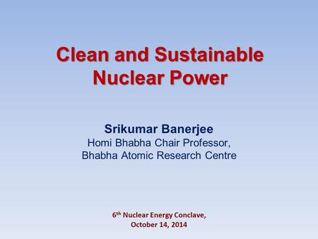 Clean and Sustainable Nuclear Power Srikumar Banerjee Homi Bhabha Chair Professor, Bhabha Atomic Research Centre 6 th Nuclear Energy Conclave, October.