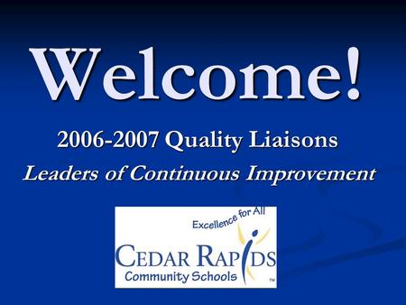 Welcome! 2006-2007 Quality Liaisons Leaders of Continuous Improvement.