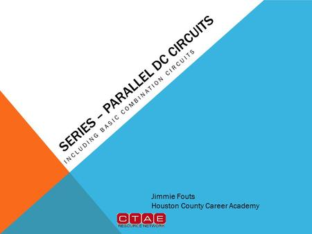 SERIES – PARALLEL DC CIRCUITS INCLUDING BASIC COMBINATION CIRCUITS Jimmie Fouts Houston County Career Academy.