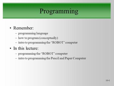 "10-1 Programming Remember: –programming language –how to program (conceptually) –intro to programming the ""ROBOT"" computer In this lecture: –programming."