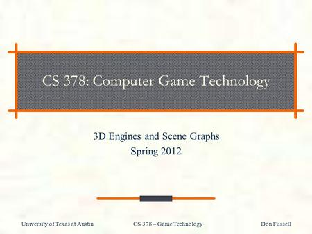 University of Texas at Austin CS 378 – Game Technology Don Fussell CS 378: Computer Game Technology 3D Engines and Scene Graphs Spring 2012.