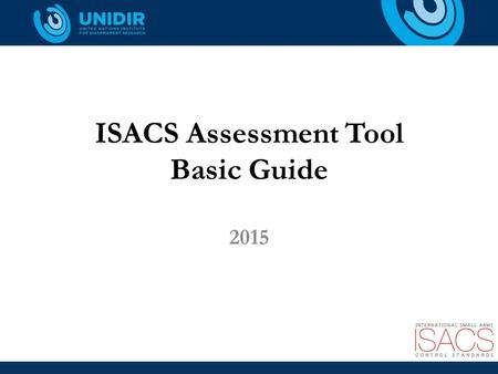 ISACS Assessment Tool Basic Guide 2015. Purpose of the ISACS-AT To support the practical application of the International Small Arms Control Standards.