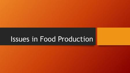 Issues in Food Production. Take notes related to these issues and write down at least one example of each: Ethical Treatment of Animals Lands Use Soil.