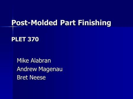 Post-Molded Part Finishing PLET 370 Mike Alabran Andrew Magenau Bret Neese.