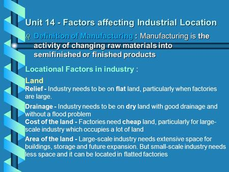Unit 14 - Factors affecting Industrial Location  Definition of Manufacturing : Manufacturing is the activity of changing raw materials into semifinished.