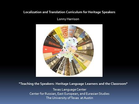 Localization and Translation Curriculum for Heritage Speakers Teaching the Speakers: Heritage Language Learners and the Classroom Lonny Harrison Texas.
