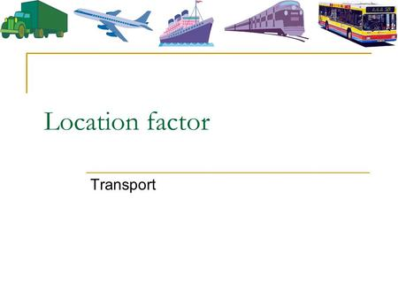 Location factor Transport. Why is transport an important location factor? Raw materials are unevenly-distributed Transport is essential for moving RM.