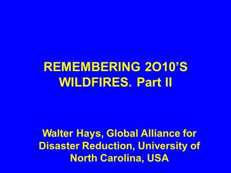 REMEMBERING 2O10'S WILDFIRES. Part II Walter Hays, Global Alliance for Disaster Reduction, University of North Carolina, USA.