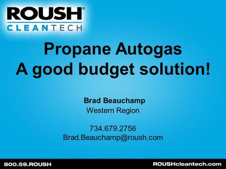 Propane Autogas A good budget solution! Brad Beauchamp Western Region 734.679.2756