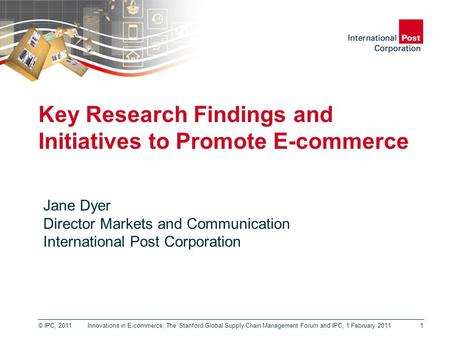 © IPC, 2011 Key Research Findings and Initiatives to Promote E-commerce 1 Jane Dyer Director Markets and Communication International Post Corporation Innovations.