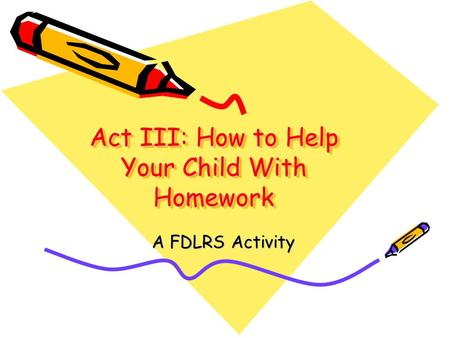Act III: How to Help Your Child With Homework A FDLRS Activity.