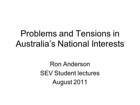 Problems and Tensions in Australia's National Interests Ron Anderson SEV Student lectures August 2011.
