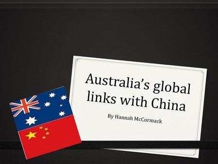 Australia's global links with China By Hannah McCormack.