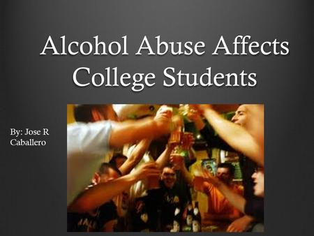 Alcohol Abuse Affects College Students By: Jose R Caballero.