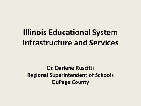 Illinois Educational System Infrastructure and Services Dr. Darlene Ruscitti Regional Superintendent of Schools DuPage County.