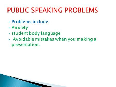  Problems include:  Anxiety  student body language  Avoidable mistakes when you making a presentation.