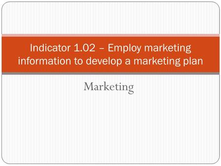 Marketing Indicator 1.02 – Employ marketing information to develop a marketing plan.