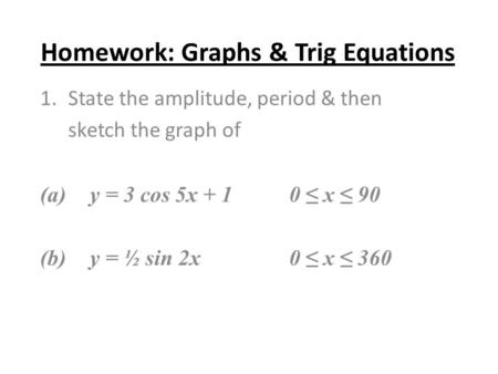 Homework: Graphs & Trig Equations 1.State the amplitude, period & then sketch the graph of (a) y = 3 cos 5x + 10 ≤ x ≤ 90 (b)y = ½ sin 2x0 ≤ x ≤ 360.