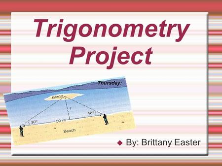 Trigonometry Project  By: Brittany Easter Thursday: