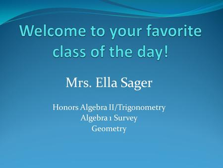 Mrs. Ella Sager Honors Algebra II/Trigonometry Algebra 1 Survey Geometry.