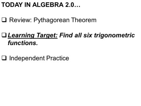 TODAY IN ALGEBRA 2.0…  Review: Pythagorean Theorem  Learning Target: Find all six trigonometric functions.  Independent Practice.
