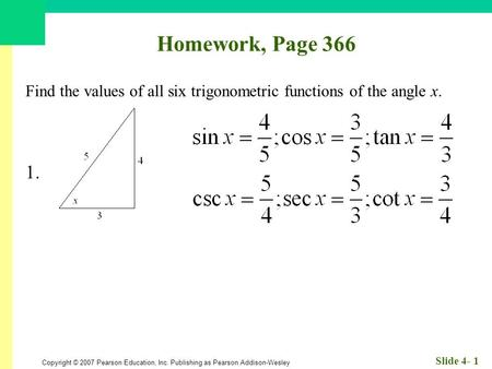 Copyright © 2007 Pearson Education, Inc. Publishing as Pearson Addison-Wesley Slide 4- 1 Homework, Page 366 Find the values of all six trigonometric functions.