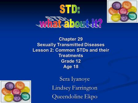 Sera Iyanoye Lindsey Farrington Queendoline Ekpo Chapter 29 Sexually Transmitted Diseases Lesson 2: Common STDs and their Treatments Grade 12 Age 18.