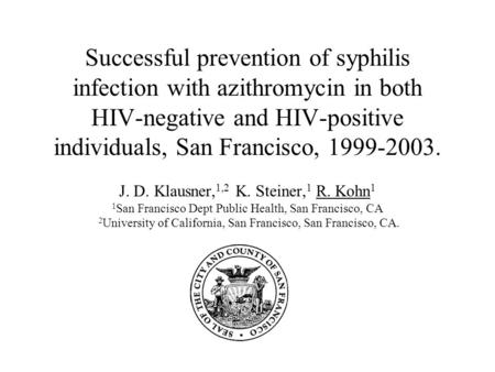 Successful prevention of syphilis infection with azithromycin in both HIV-negative and HIV-positive individuals, San Francisco, 1999-2003. J. D. Klausner,