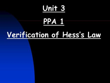 Unit 3 PPA 1 Verification of Hess's Law. Verification of Hess's Law (Unit 3 PPA 1) The aim of the experiment is to show that the enthalpy change for a.