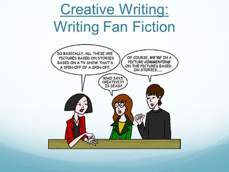 Creative Writing: Writing Fan Fiction. What is Fan Fiction? Fan Fiction is a story that you (a fan) write based on someone else's original work. An example.