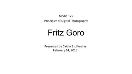 Fritz Goro Media 175 Principles of Digital Photography Presented by Caitlin Stofferahn February 14, 2015.