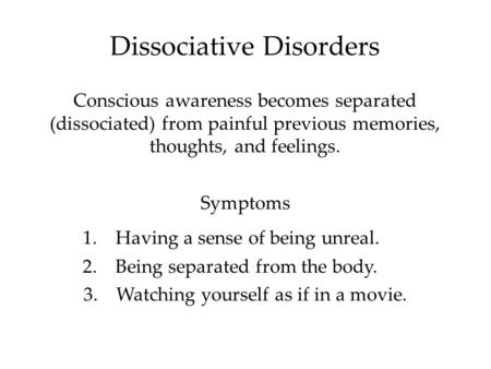 Dissociative Disorders Conscious awareness becomes separated (dissociated) from painful previous memories, thoughts, and feelings. Symptoms 1.Having a.