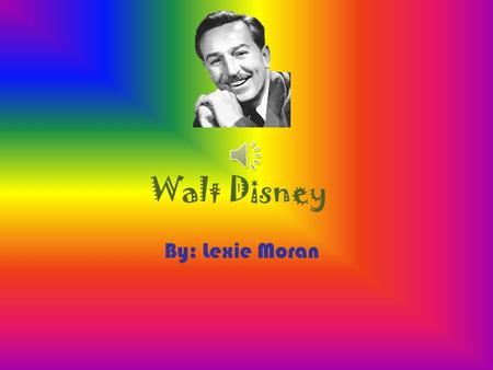 Walt Disney By: Lexie Moran. On December 5, 1901 Walt Disney was born. In his childhood, Walt would make plays and cartoons with one of his best friends.