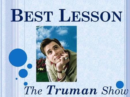 B EST L ESSON The Truman Show. V IDEO P RESENTATIONS Students were asked to create a twisted trailer for the Truman Show Modeling Watching film trailers.